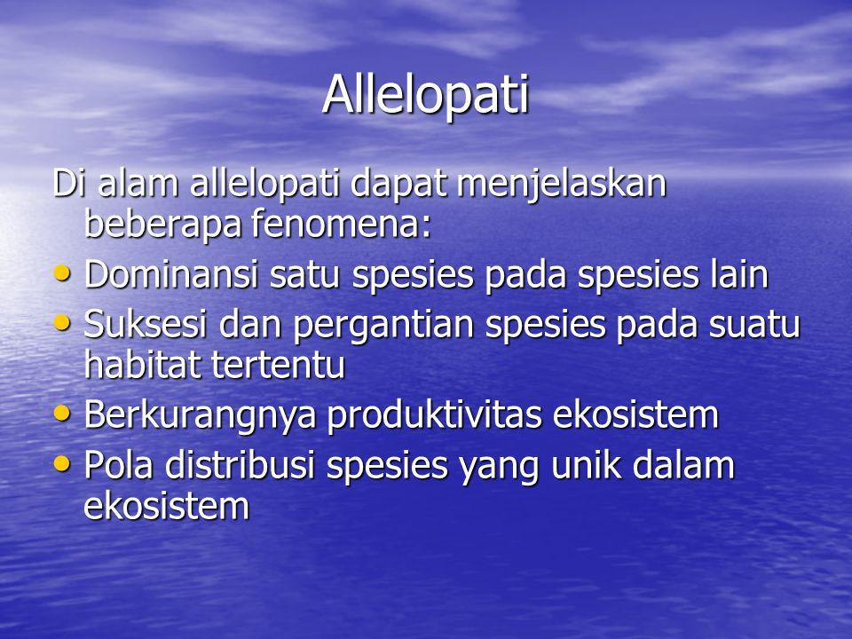 Allelopati Di alam allelopati dapat menjelaskan beberapa fenomena: Dominansi satu spesies pada spesies lain Dominansi satu spesies pada spesies lain Suksesi dan pergantian spesies pada suatu habitat tertentu Suksesi dan pergantian spesies pada suatu habitat tertentu Berkurangnya produktivitas ekosistem Berkurangnya produktivitas ekosistem Pola distribusi spesies yang unik dalam ekosistem Pola distribusi spesies yang unik dalam ekosistem