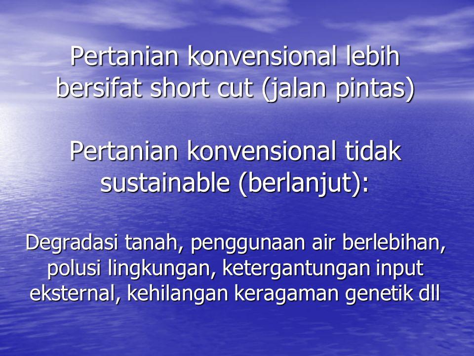 Pertanian konvensional lebih bersifat short cut (jalan pintas) Pertanian konvensional tidak sustainable (berlanjut): Degradasi tanah, penggunaan air berlebihan, polusi lingkungan, ketergantungan input eksternal, kehilangan keragaman genetik dll