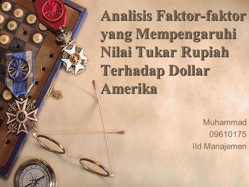 Analisis Faktor-faktor yang Mempengaruhi Nilai Tukar Rupiah Terhadap Dollar Amerika Muhammad 09610175 IId Manajemen
