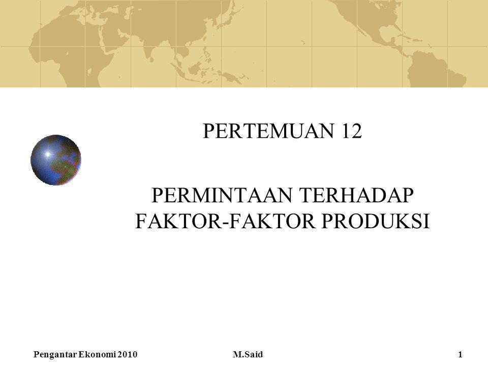 Pengantar Ekonomi 2010M.Said1 PERTEMUAN 12 PERMINTAAN TERHADAP FAKTOR-FAKTOR PRODUKSI