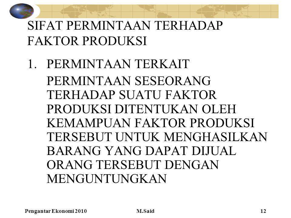 Pengantar Ekonomi 2010M.Said12 SIFAT PERMINTAAN TERHADAP FAKTOR PRODUKSI 1.PERMINTAAN TERKAIT PERMINTAAN SESEORANG TERHADAP SUATU FAKTOR PRODUKSI DITE