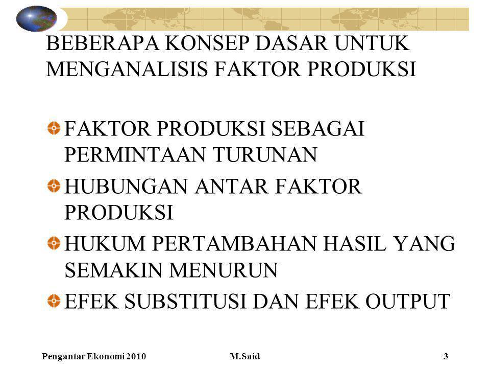 Pengantar Ekonomi 2010M.Said3 BEBERAPA KONSEP DASAR UNTUK MENGANALISIS FAKTOR PRODUKSI FAKTOR PRODUKSI SEBAGAI PERMINTAAN TURUNAN HUBUNGAN ANTAR FAKTO