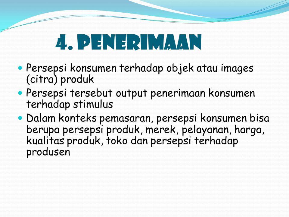 4. PENERIMAAN Persepsi konsumen terhadap objek atau images (citra) produk Persepsi tersebut output penerimaan konsumen terhadap stimulus Dalam konteks