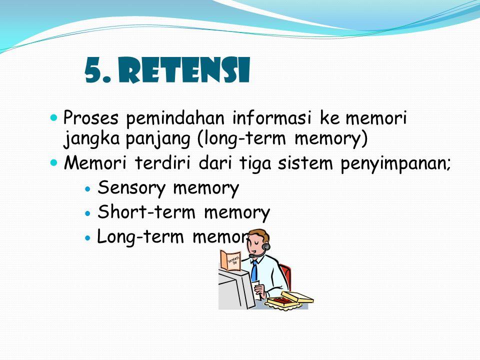 5. RETENSI Proses pemindahan informasi ke memori jangka panjang (long-term memory) Memori terdiri dari tiga sistem penyimpanan; Sensory memory Short-t