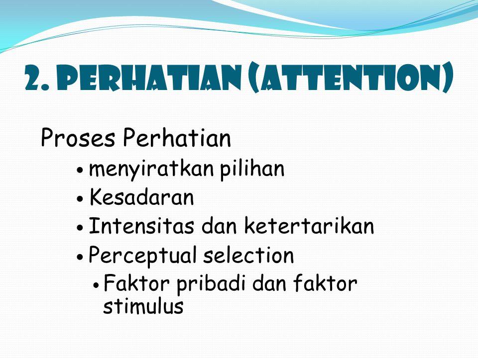 2. PERHATIAN (attention) Proses Perhatian menyiratkan pilihan Kesadaran Intensitas dan ketertarikan Perceptual selection Faktor pribadi dan faktor sti