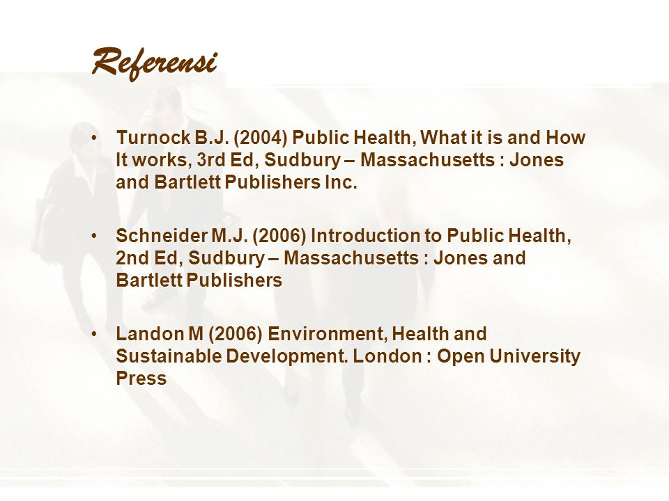 Referensi Turnock B.J. (2004) Public Health, What it is and How It works, 3rd Ed, Sudbury – Massachusetts : Jones and Bartlett Publishers Inc.Turnock