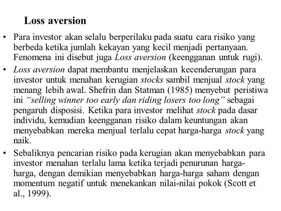 Loss aversion Para investor akan selalu berperilaku pada suatu cara risiko yang berbeda ketika jumlah kekayan yang kecil menjadi pertanyaan. Fenomena