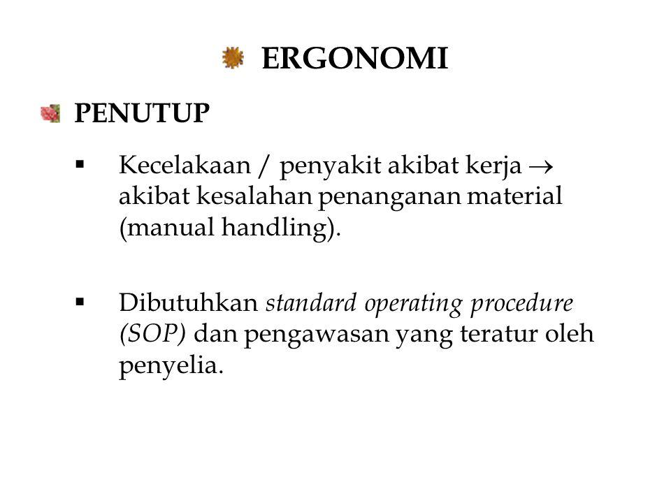 ERGONOMI PENUTUP  Kecelakaan / penyakit akibat kerja  akibat kesalahan penanganan material (manual handling).