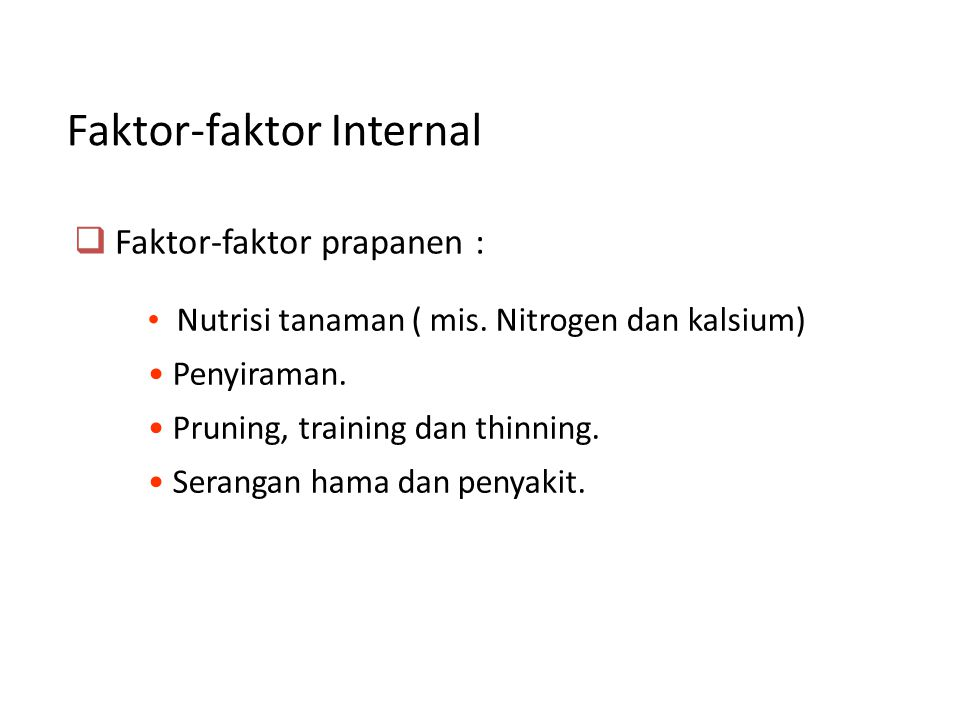 Faktor-faktor Internal  Faktor-faktor prapanen : Nutrisi tanaman ( mis. Nitrogen dan kalsium) Penyiraman. Pruning, training dan thinning. Serangan ha