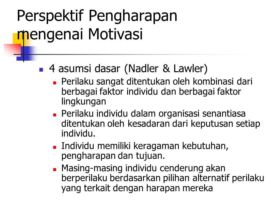 Perspektif Pengharapan mengenai Motivasi 4 asumsi dasar (Nadler & Lawler) Perilaku sangat ditentukan oleh kombinasi dari berbagai faktor individu dan berbagai faktor lingkungan Perilaku individu dalam organisasi senantiasa ditentukan oleh kesadaran dari keputusan setiap individu.