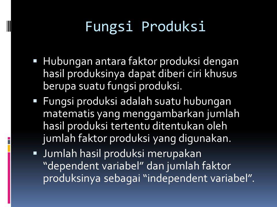 Fungsi Produksi  Hubungan antara faktor produksi dengan hasil produksinya dapat diberi ciri khusus berupa suatu fungsi produksi.  Fungsi produksi ad