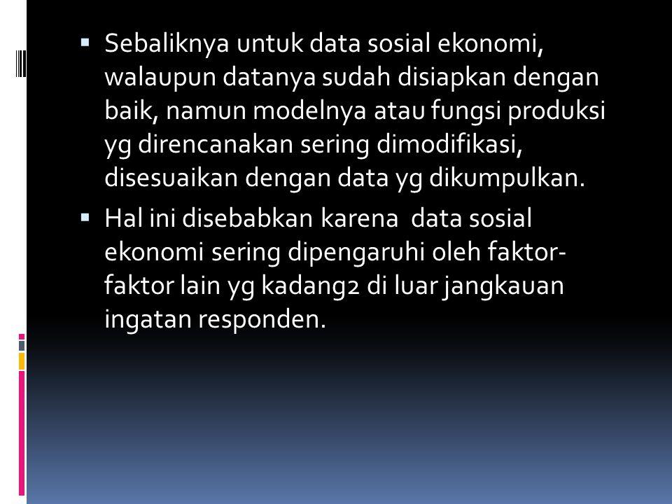  Sebaliknya untuk data sosial ekonomi, walaupun datanya sudah disiapkan dengan baik, namun modelnya atau fungsi produksi yg direncanakan sering dimod