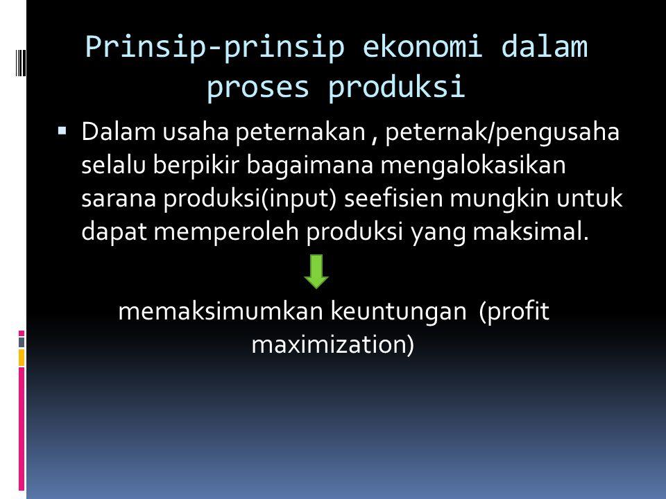 Prinsip-prinsip ekonomi dalam proses produksi  Dalam usaha peternakan, peternak/pengusaha selalu berpikir bagaimana mengalokasikan sarana produksi(in