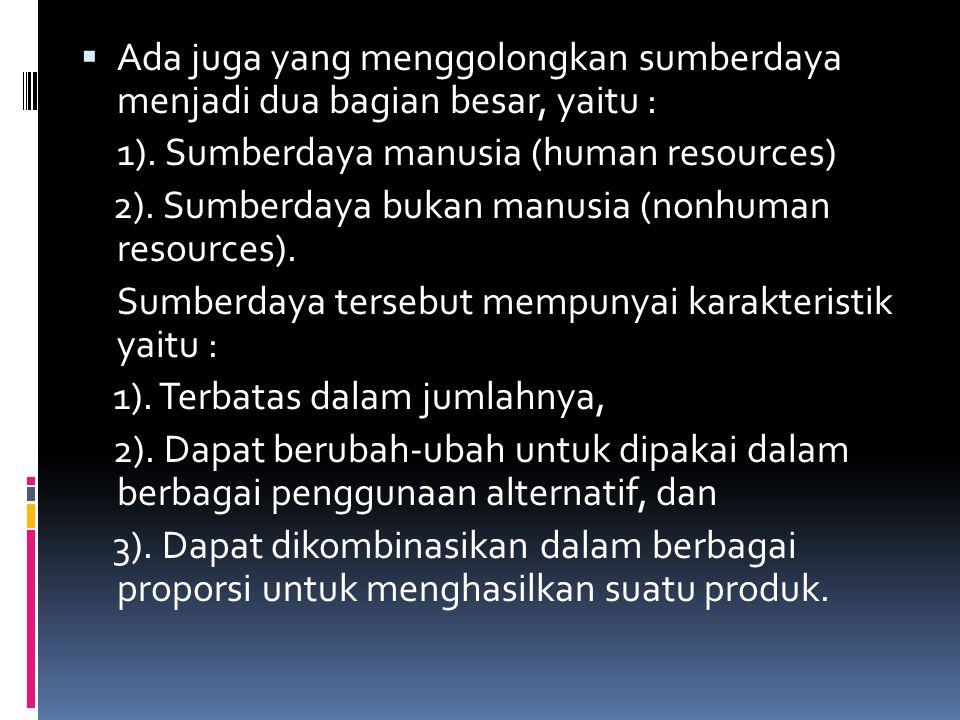  Ada juga yang menggolongkan sumberdaya menjadi dua bagian besar, yaitu : 1). Sumberdaya manusia (human resources) 2). Sumberdaya bukan manusia (nonh