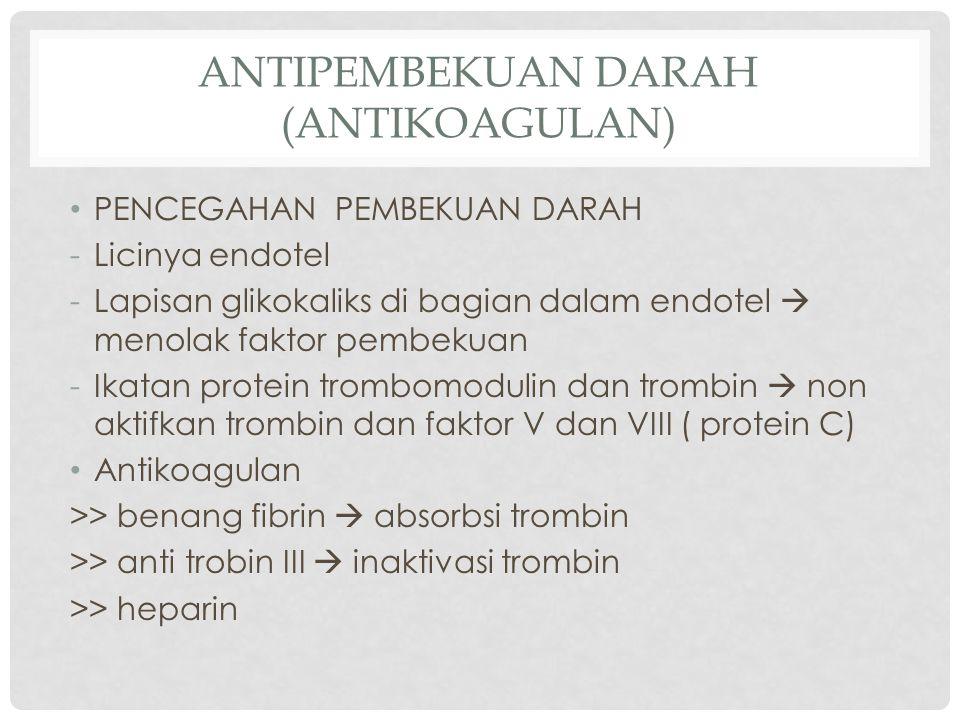 ANTIPEMBEKUAN DARAH (ANTIKOAGULAN) PENCEGAHAN PEMBEKUAN DARAH -Licinya endotel -Lapisan glikokaliks di bagian dalam endotel  menolak faktor pembekuan -Ikatan protein trombomodulin dan trombin  non aktifkan trombin dan faktor V dan VIII ( protein C) Antikoagulan >> benang fibrin  absorbsi trombin >> anti trobin III  inaktivasi trombin >> heparin