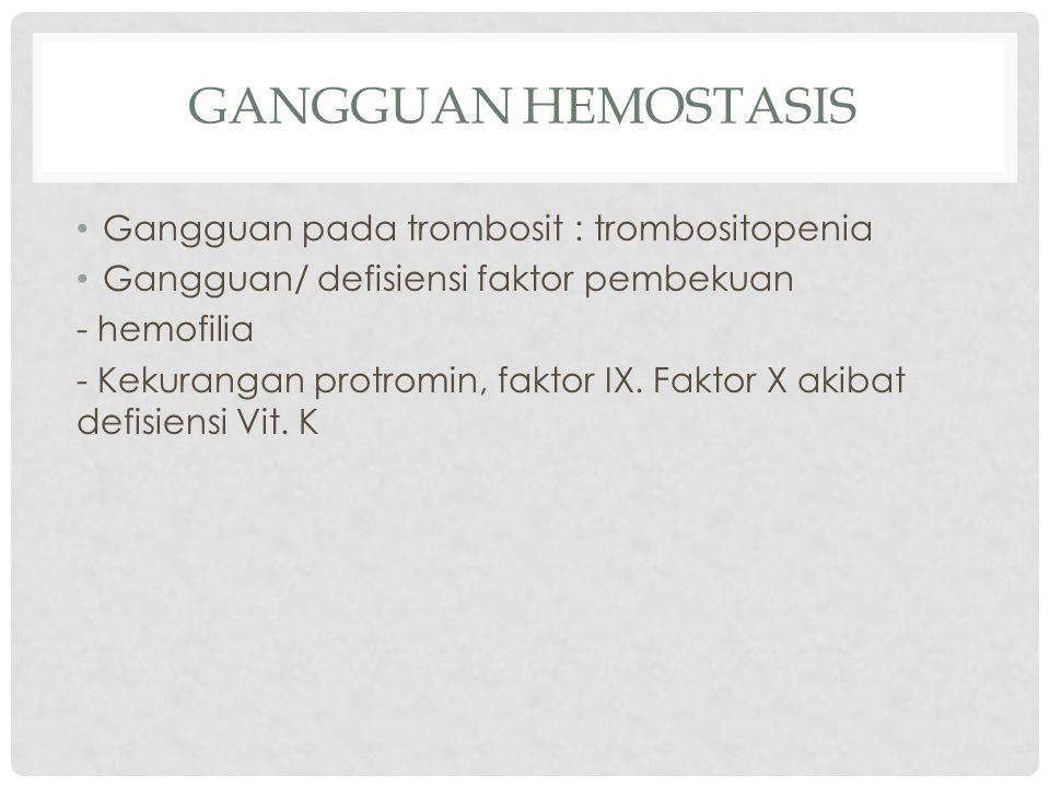 GANGGUAN HEMOSTASIS Gangguan pada trombosit : trombositopenia Gangguan/ defisiensi faktor pembekuan - hemofilia - Kekurangan protromin, faktor IX.