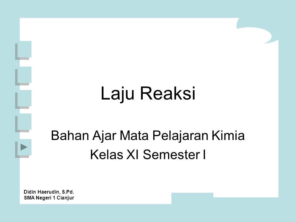 Laju Reaksi Bahan Ajar Mata Pelajaran Kimia Kelas XI Semester I Didin Haerudin, S.Pd.