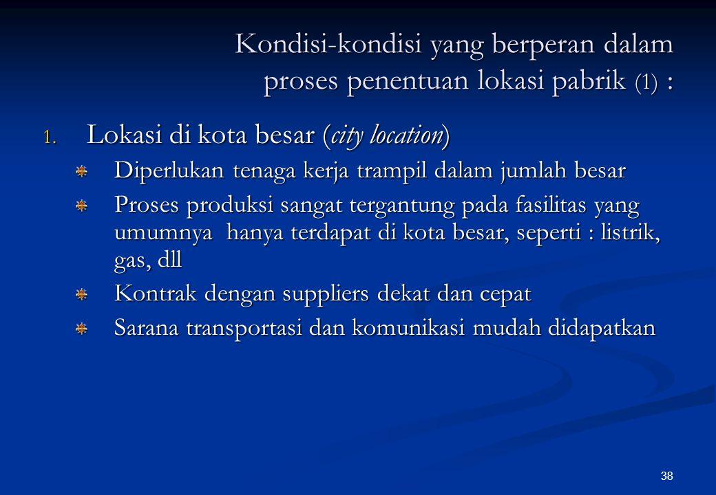 38 Kondisi-kondisi yang berperan dalam proses penentuan lokasi pabrik (1) : 1.