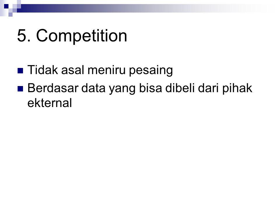 5. Competition Tidak asal meniru pesaing Berdasar data yang bisa dibeli dari pihak ekternal
