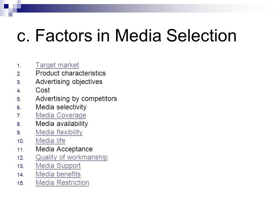 c. Factors in Media Selection 1. Target market Target market 2. Product characteristics 3. Advertising objectives 4. Cost 5. Advertising by competitor