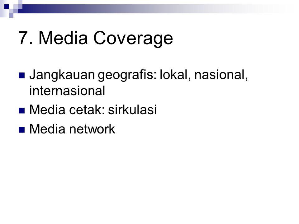 7. Media Coverage Jangkauan geografis: lokal, nasional, internasional Media cetak: sirkulasi Media network