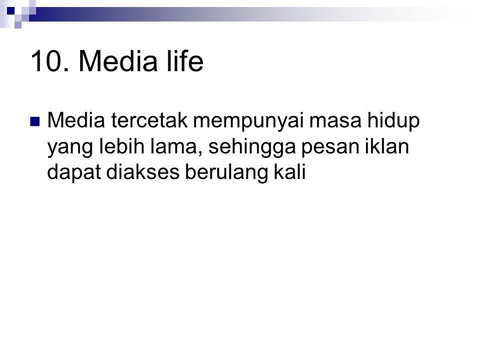 10. Media life Media tercetak mempunyai masa hidup yang lebih lama, sehingga pesan iklan dapat diakses berulang kali