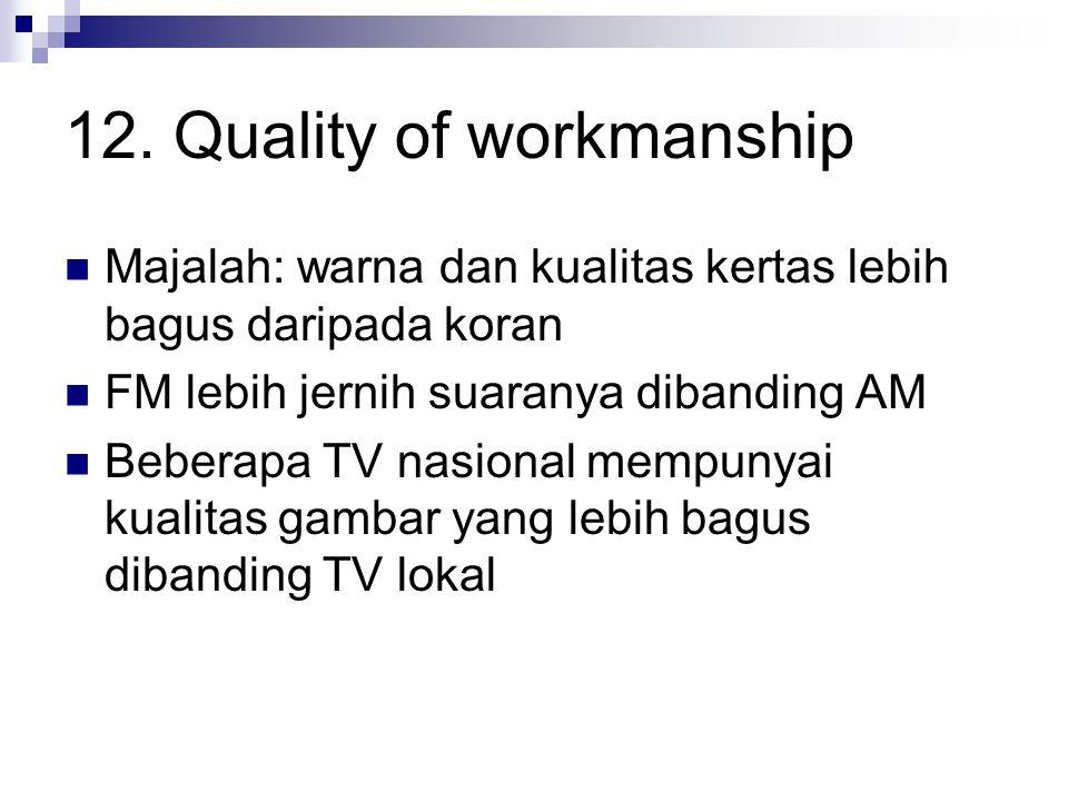 12. Quality of workmanship Majalah: warna dan kualitas kertas lebih bagus daripada koran FM lebih jernih suaranya dibanding AM Beberapa TV nasional me