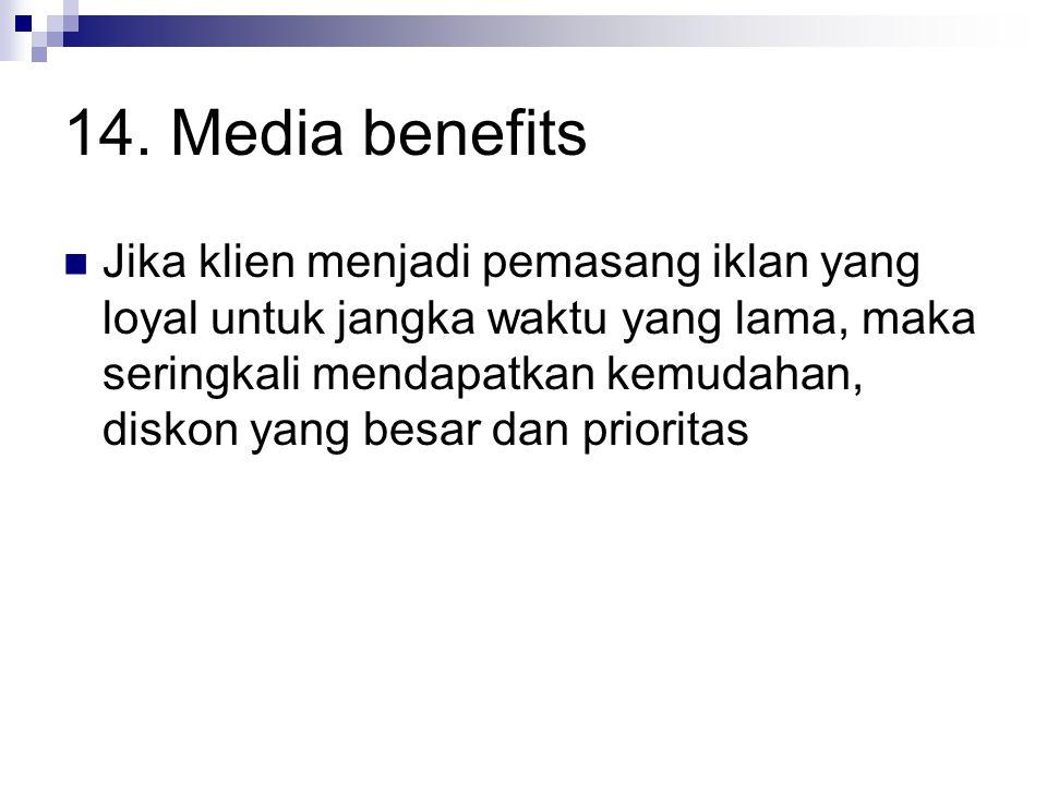 14. Media benefits Jika klien menjadi pemasang iklan yang loyal untuk jangka waktu yang lama, maka seringkali mendapatkan kemudahan, diskon yang besar