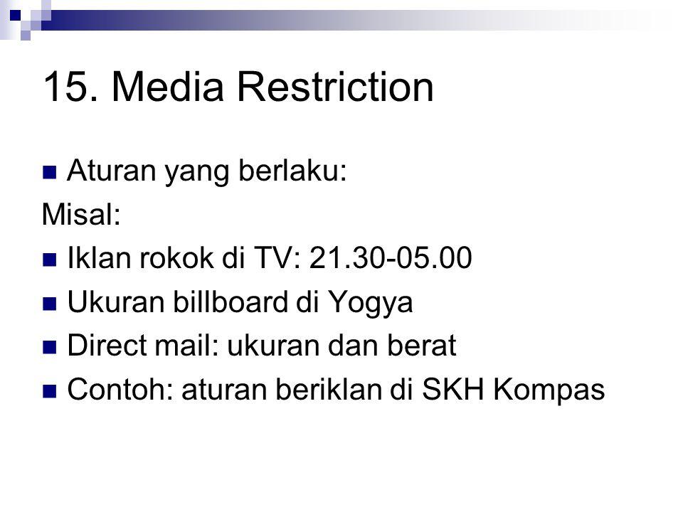 15. Media Restriction Aturan yang berlaku: Misal: Iklan rokok di TV: 21.30-05.00 Ukuran billboard di Yogya Direct mail: ukuran dan berat Contoh: atura
