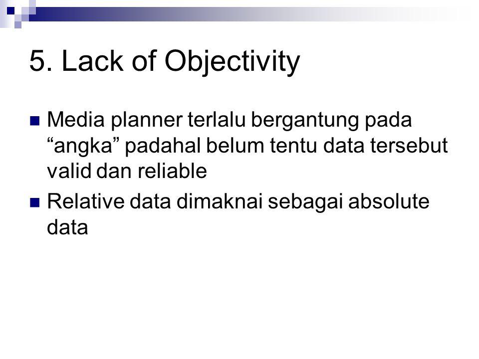 "5. Lack of Objectivity Media planner terlalu bergantung pada ""angka"" padahal belum tentu data tersebut valid dan reliable Relative data dimaknai sebag"
