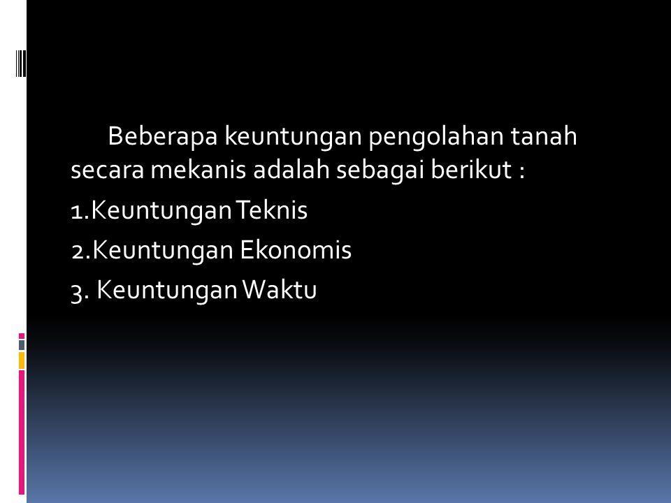 Beberapa keuntungan pengolahan tanah secara mekanis adalah sebagai berikut : 1.Keuntungan Teknis 2.Keuntungan Ekonomis 3.