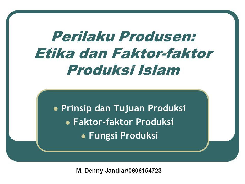 Perilaku Produsen: Etika dan Faktor-faktor Produksi Islam Prinsip dan Tujuan Produksi Faktor-faktor Produksi Fungsi Produksi M. Denny Jandiar/06061547
