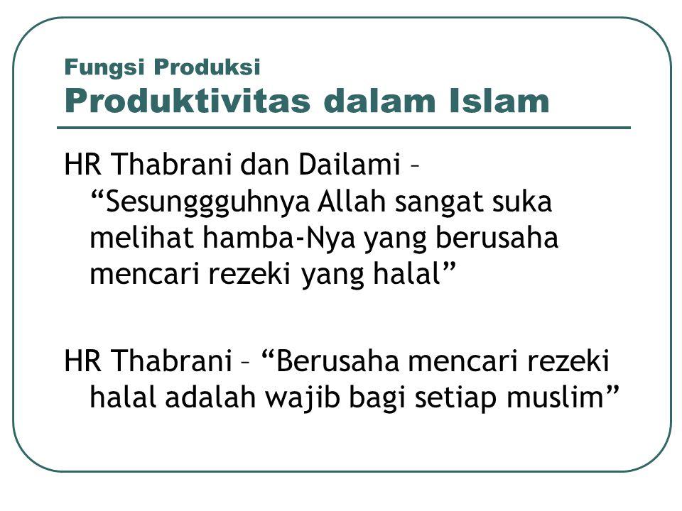 "Fungsi Produksi Produktivitas dalam Islam HR Thabrani dan Dailami – ""Sesunggguhnya Allah sangat suka melihat hamba-Nya yang berusaha mencari rezeki ya"