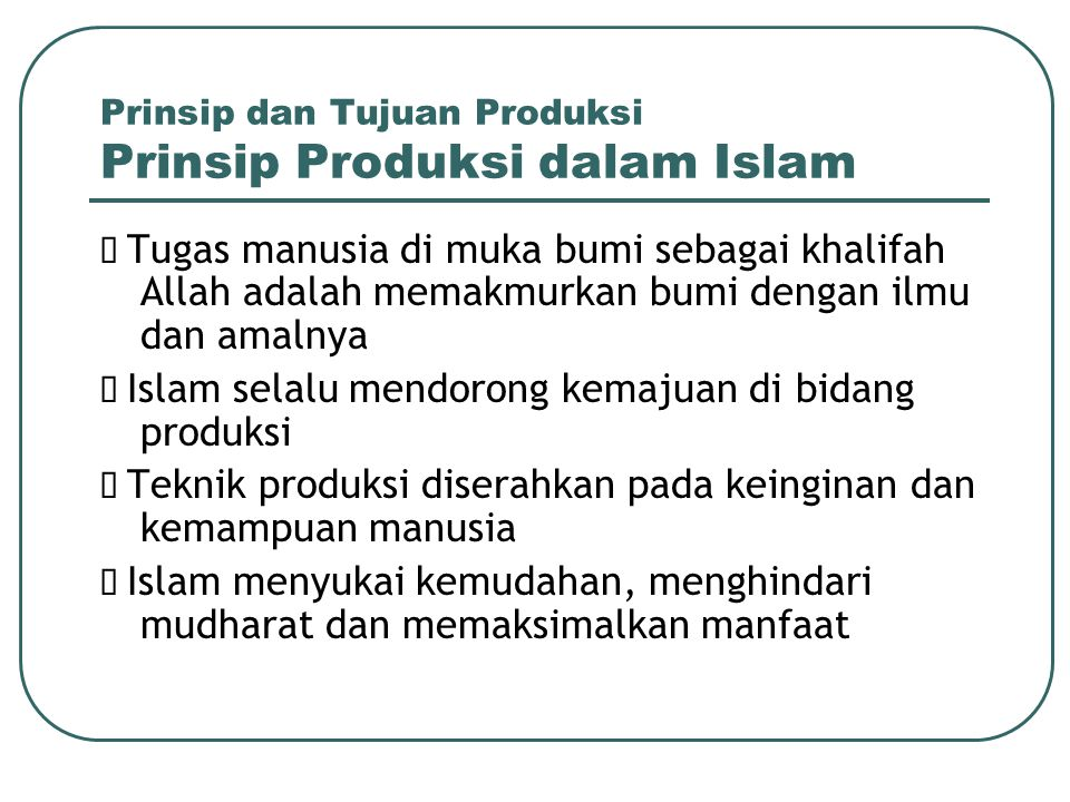Prinsip dan Tujuan Produksi Kaidah-kaidah Produksi  Memproduksi barang dan jasa yang halal pada setiap tahapan produksi.