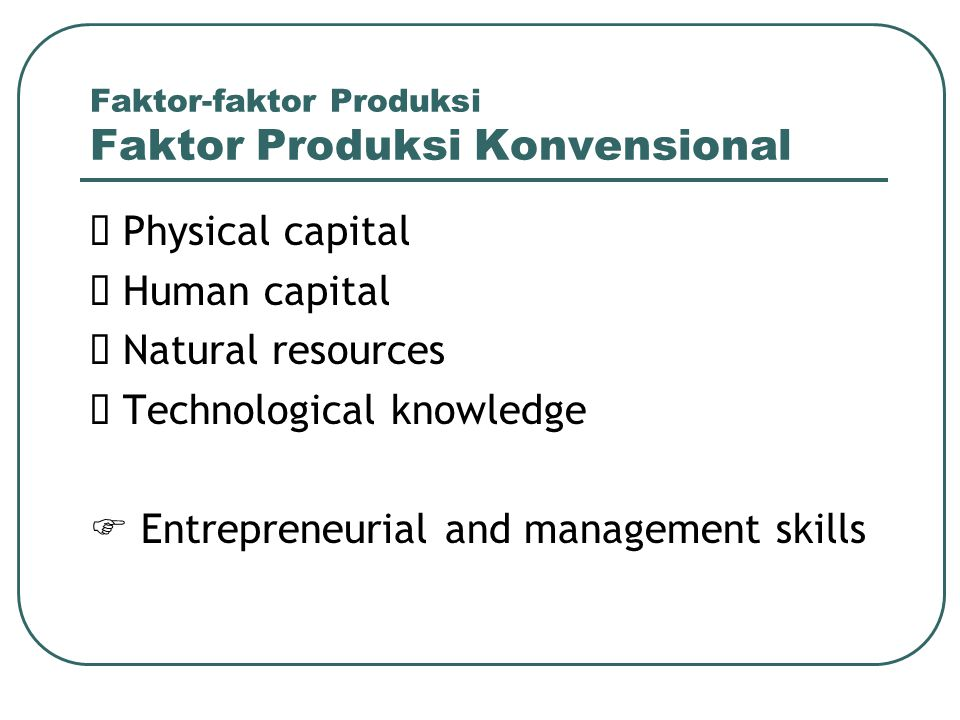 Faktor-faktor Produksi Faktor Produksi Konvensional  Physical capital  Human capital  Natural resources  Technological knowledge  Entrepreneurial