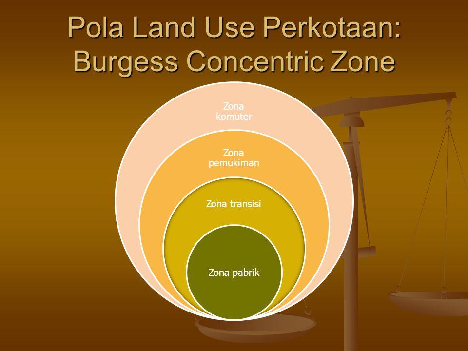 Pola Land Use Perkotaan: Burgess Concentric Zone Zona komuter Zona pemukiman Zona transisi Zona pabrik