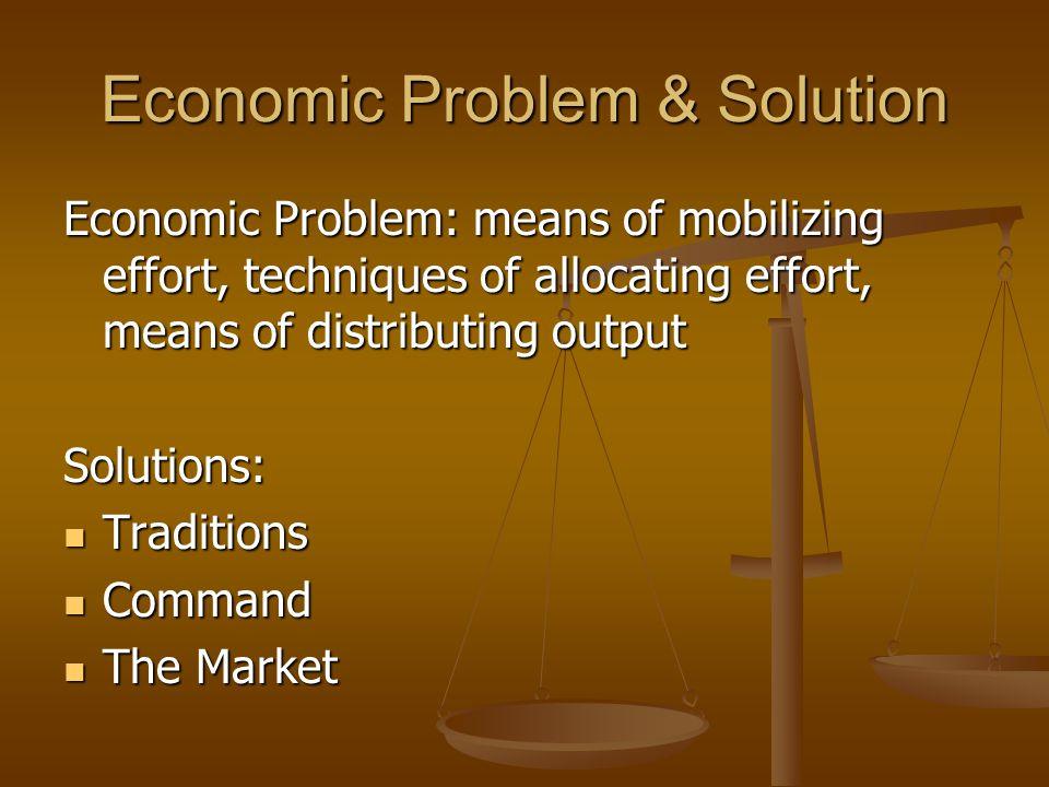 Economic Problem & Solution Economic Problem: means of mobilizing effort, techniques of allocating effort, means of distributing output Solutions: Tra