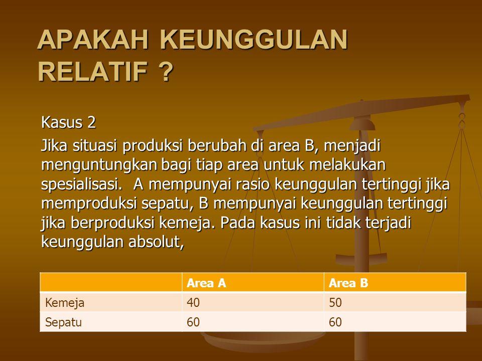 APAKAH KEUNGGULAN RELATIF ? Kasus 2 Jika situasi produksi berubah di area B, menjadi menguntungkan bagi tiap area untuk melakukan spesialisasi. A memp