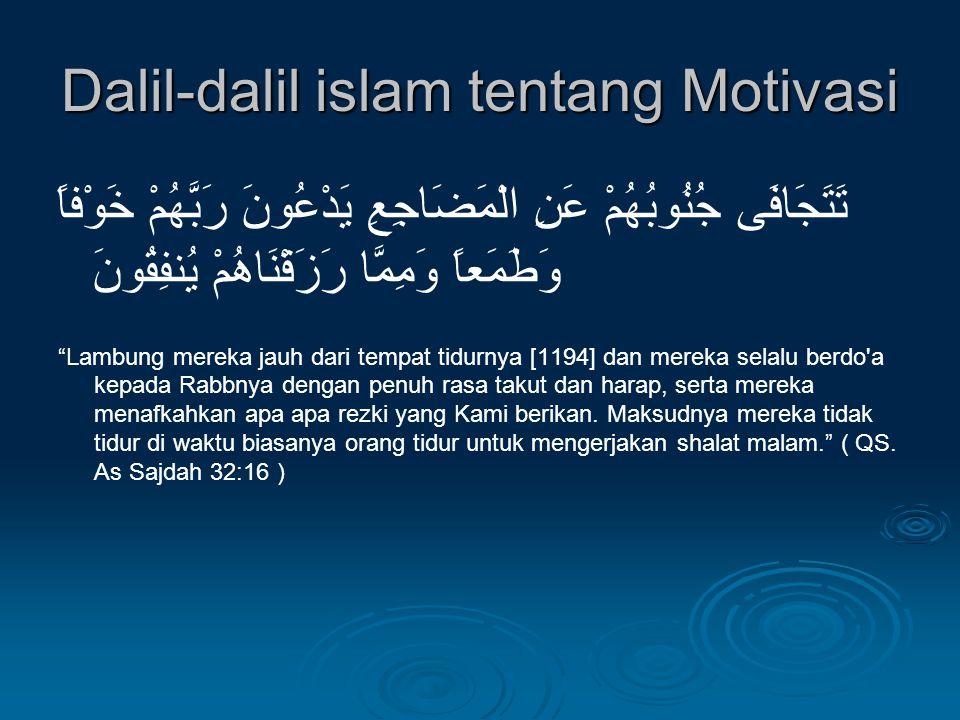 Dalil-dalil islam tentang Motivasi تَتَجَافَى جُنُوبُهُمْ عَنِ الْمَضَاجِعِ يَدْعُونَ رَبَّهُمْ خَوْفاً وَطَمَعاً وَمِمَّا رَزَقْنَاهُمْ يُنفِقُونَ Lambung mereka jauh dari tempat tidurnya [1194] dan mereka selalu berdo a kepada Rabbnya dengan penuh rasa takut dan harap, serta mereka menafkahkan apa apa rezki yang Kami berikan.
