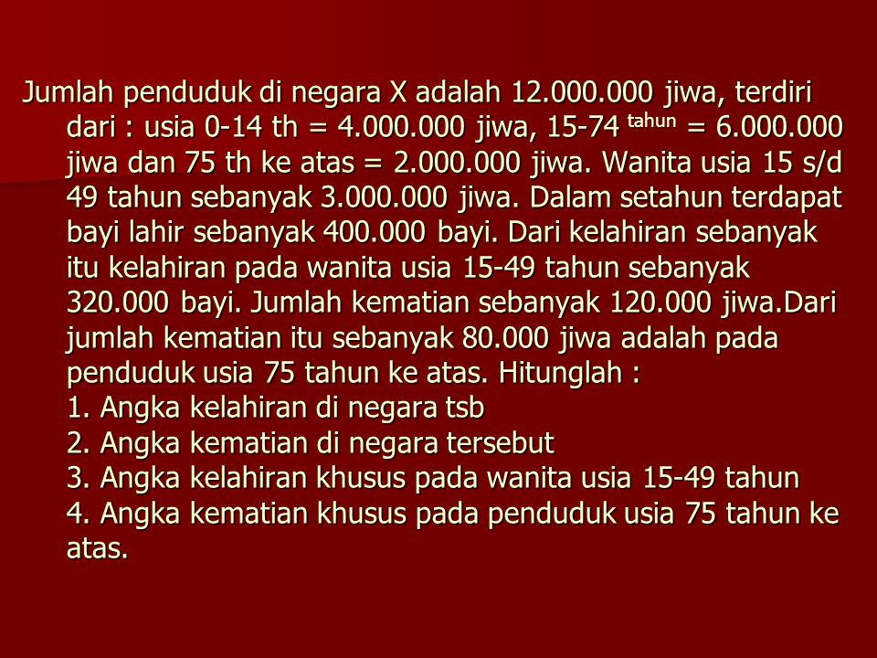 Jumlah penduduk di negara X adalah 12.000.000 jiwa, terdiri dari : usia 0-14 th = 4.000.000 jiwa, 15-74 tahun = 6.000.000 jiwa dan 75 th ke atas = 2.0