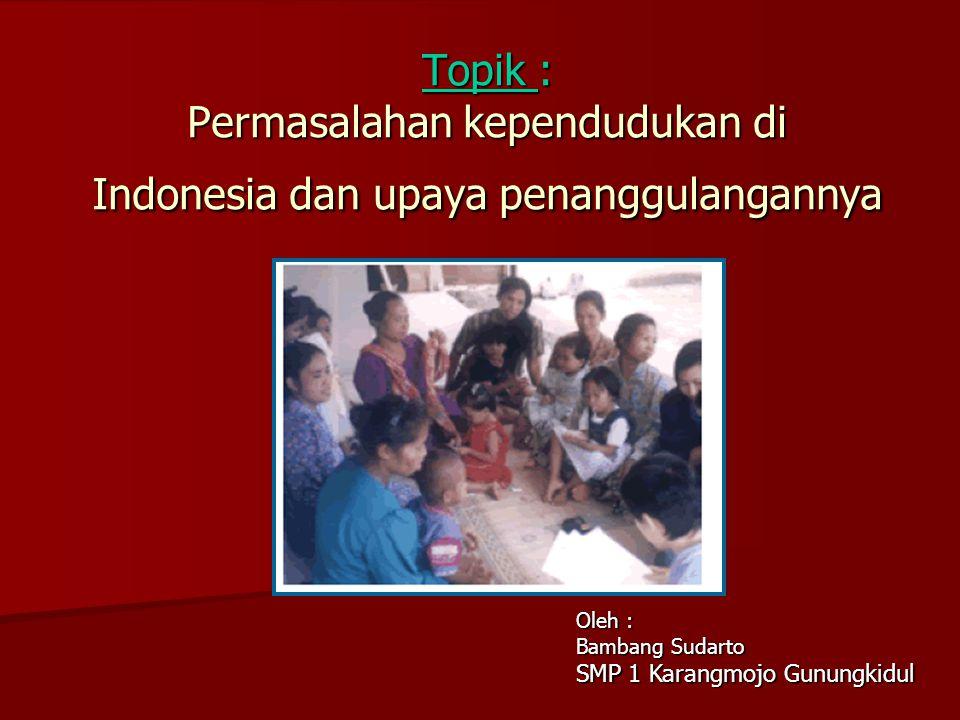 Topik : Permasalahan kependudukan di Indonesia dan upaya penanggulangannya Oleh : Bambang Sudarto SMP 1 Karangmojo Gunungkidul