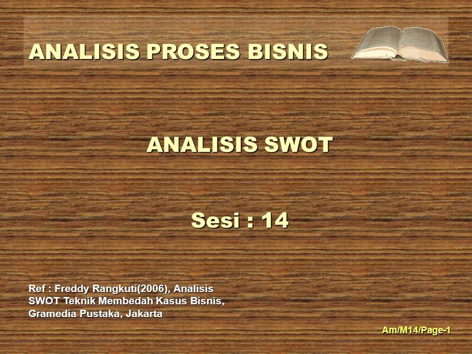 ANALISIS PROSES BISNIS Am/M14/Page-1 ANALISIS SWOT Sesi : 14 Ref : Freddy Rangkuti(2006), Analisis SWOT Teknik Membedah Kasus Bisnis, Gramedia Pustaka