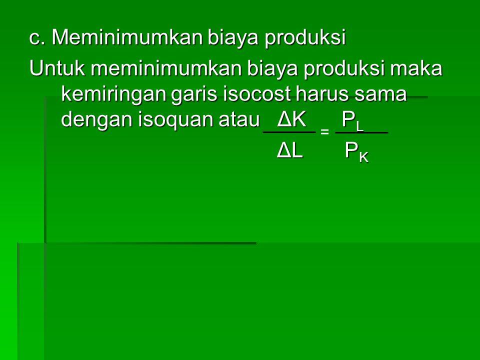 c. Meminimumkan biaya produksi Untuk meminimumkan biaya produksi maka kemiringan garis isocost harus sama dengan isoquan atau ΔK P L ΔL P K ΔL P K =