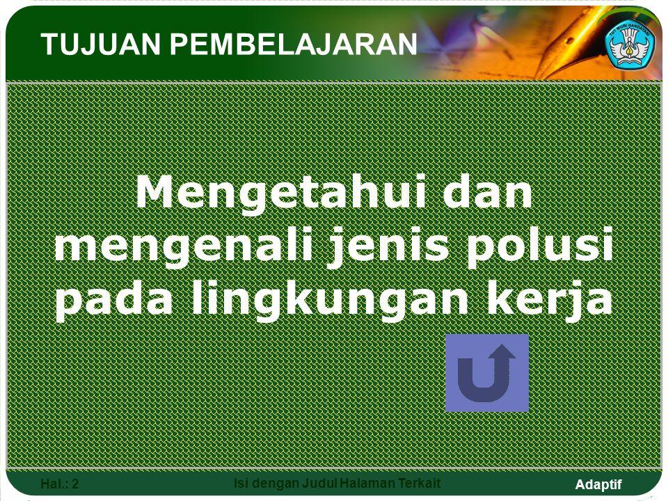 Adaptif Hal.: 2 Isi dengan Judul Halaman Terkait TUJUAN PEMBELAJARAN Mengetahui dan mengenali jenis polusi pada lingkungan kerja