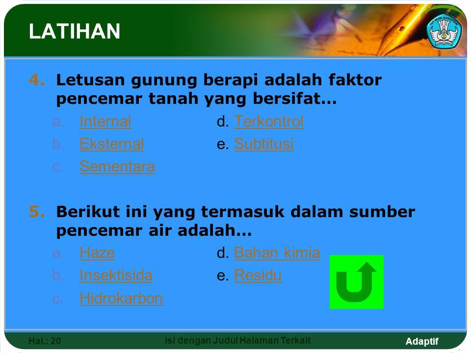 Adaptif Hal.: 20 Isi dengan Judul Halaman Terkait LATIHAN 4.Letusan gunung berapi adalah faktor pencemar tanah yang bersifat… a.Internald. TerkontrolI