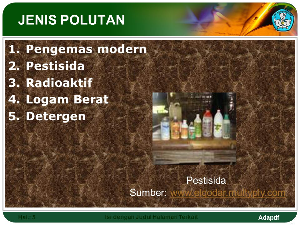 Adaptif Hal.: 5 Isi dengan Judul Halaman Terkait 1.Pengemas modern 2.Pestisida 3.Radioaktif 4.Logam Berat 5.Detergen JENIS POLUTAN Pestisida Sumber: w