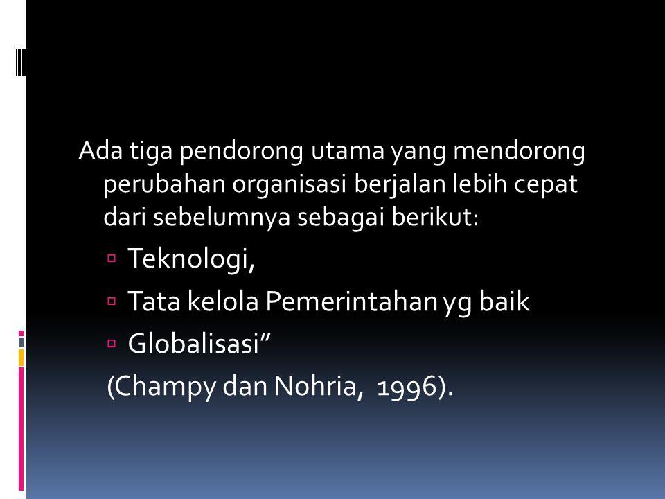 Ada tiga pendorong utama yang mendorong perubahan organisasi berjalan lebih cepat dari sebelumnya sebagai berikut:  Teknologi,  Tata kelola Pemerintahan yg baik  Globalisasi (Champy dan Nohria, 1996).