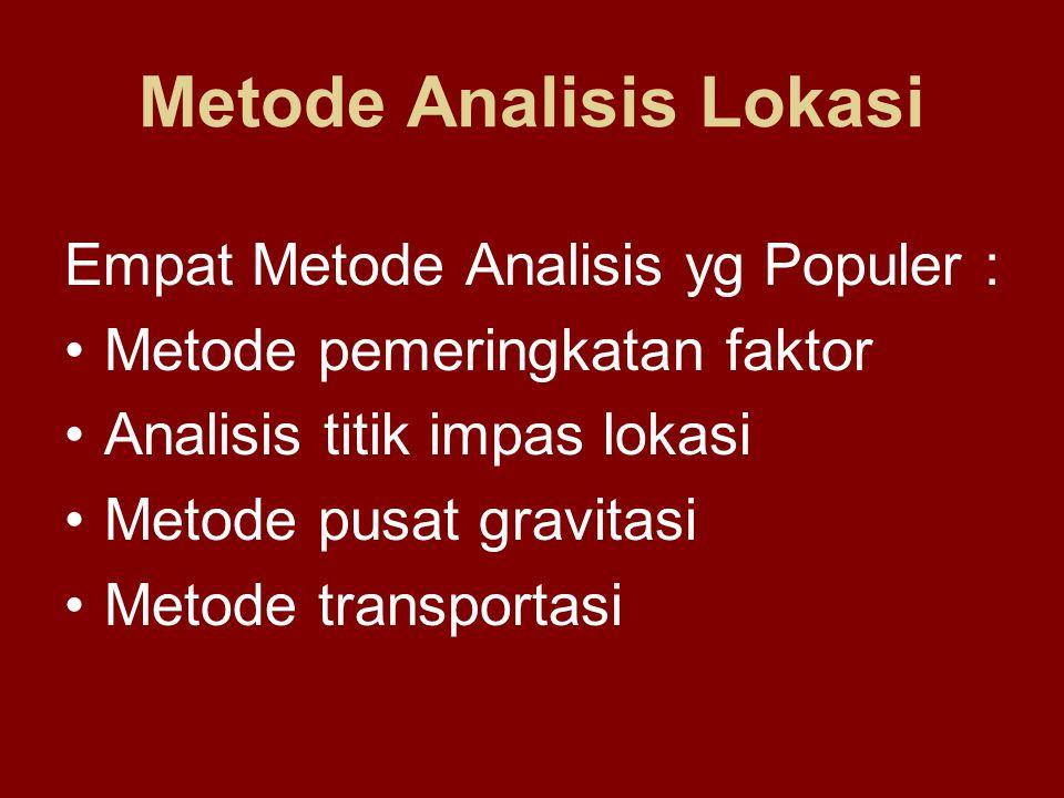 Metode Analisis Lokasi Empat Metode Analisis yg Populer : Metode pemeringkatan faktor Analisis titik impas lokasi Metode pusat gravitasi Metode transp