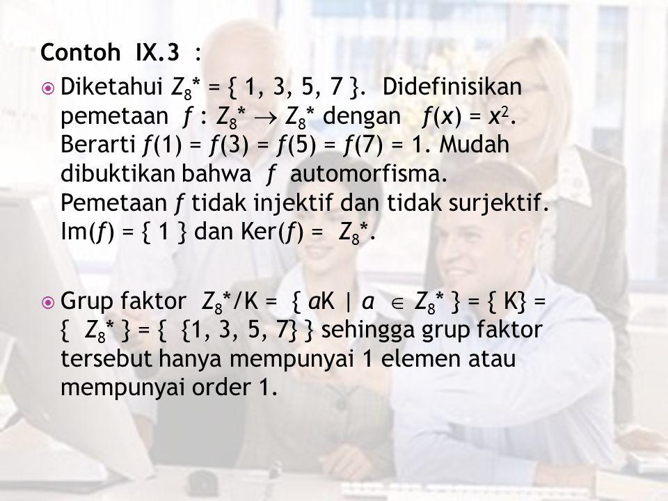 Contoh IX.3 :  Diketahui Z 8 * = { 1, 3, 5, 7 }. Didefinisikan pemetaan f : Z 8 *  Z 8 * dengan f(x) = x 2. Berarti f(1) = f(3) = f(5) = f(7) = 1. M