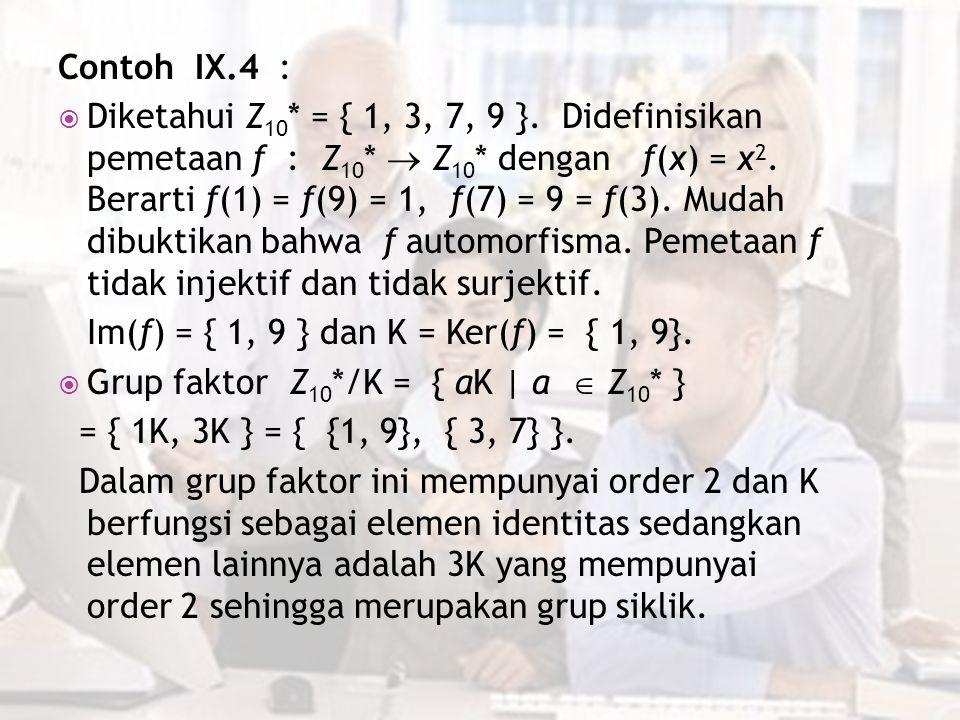 Contoh IX.4 :  Diketahui Z 10 * = { 1, 3, 7, 9 }. Didefinisikan pemetaan f : Z 10 *  Z 10 * dengan f(x) = x 2. Berarti f(1) = f(9) = 1, f(7) = 9 = f
